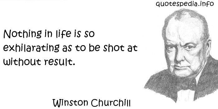 Winston Churchill - Nothing in life is so exhilarating as to be shot at without result.