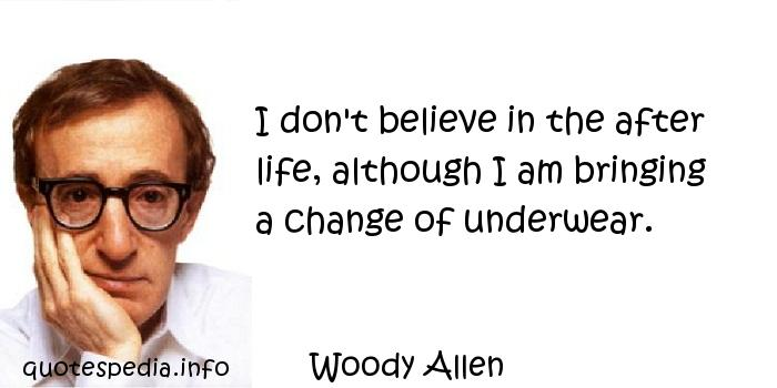 Woody Allen - I don't believe in the after life, although I am bringing a change of underwear.
