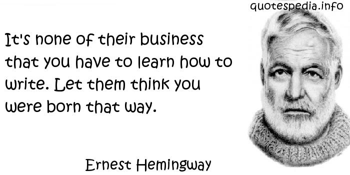 Ernest Hemingway - It's none of their business that you have to learn how to write. Let them think you were born that way.