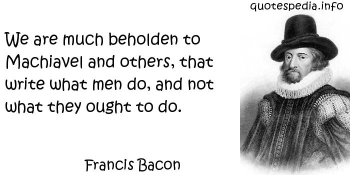 Francis Bacon - We are much beholden to Machiavel and others, that write what men do, and not what they ought to do.