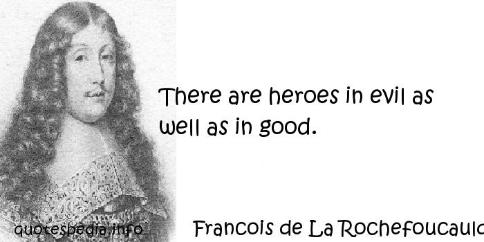 Francois de La Rochefoucauld - There are heroes in evil as well as in good.