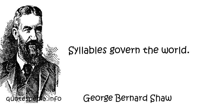 George Bernard Shaw - Syllables govern the world.
