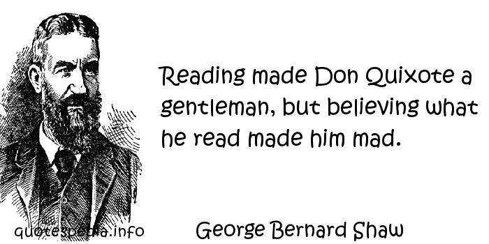 George Bernard Shaw - Reading made Don Quixote a gentleman, but believing what he read made him mad.