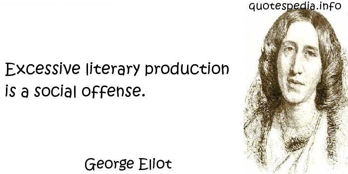 George Eliot - Excessive literary production is a social offense.