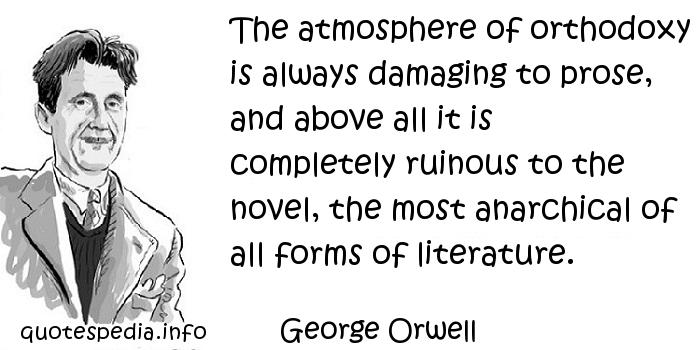 George Orwell - The atmosphere of orthodoxy is always damaging to prose, and above all it is completely ruinous to the novel, the most anarchical of all forms of literature.