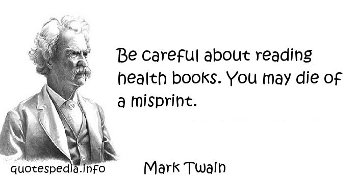 Mark Twain - Be careful about reading health books. You may die of a misprint.