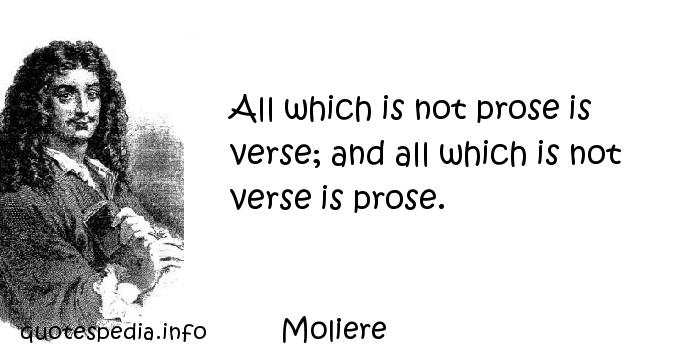 Moliere - All which is not prose is verse; and all which is not verse is prose.