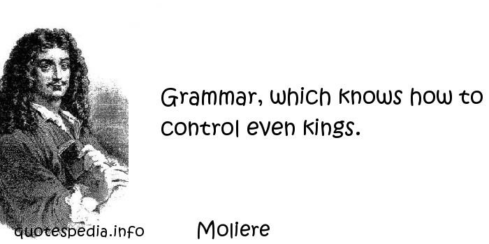 Moliere - Grammar, which knows how to control even kings.