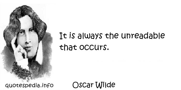 Oscar Wilde - It is always the unreadable that occurs.