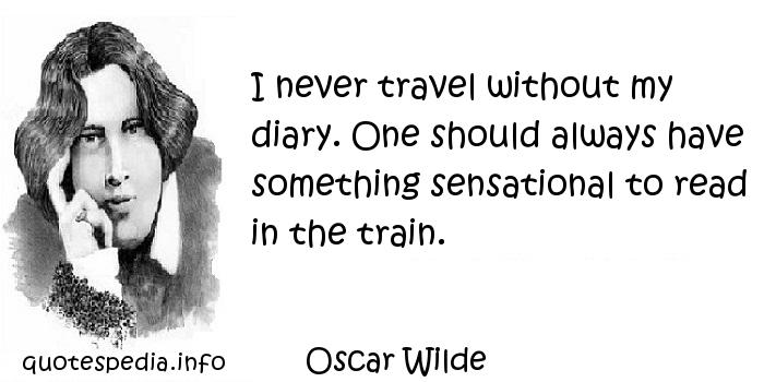 Oscar Wilde - I never travel without my diary. One should always have something sensational to read in the train.