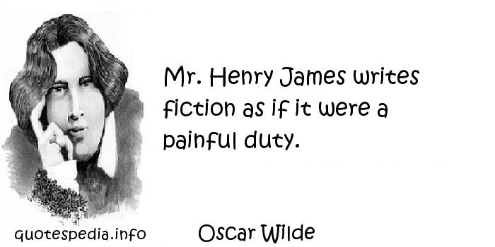 Oscar Wilde - Mr. Henry James writes fiction as if it were a painful duty.