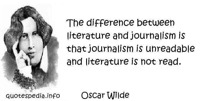 Oscar Wilde - The difference between literature and journalism is that journalism is unreadable and literature is not read.