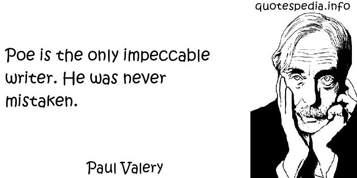 Paul Valery - Poe is the only impeccable writer. He was never mistaken.