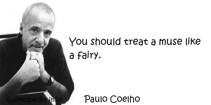 Paulo Coelho - You should treat a muse like a fairy.