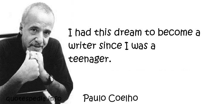 Paulo Coelho - I had this dream to become a writer since I was a teenager.
