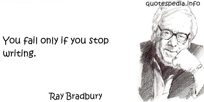 Ray Bradbury - You fail only if you stop writing.