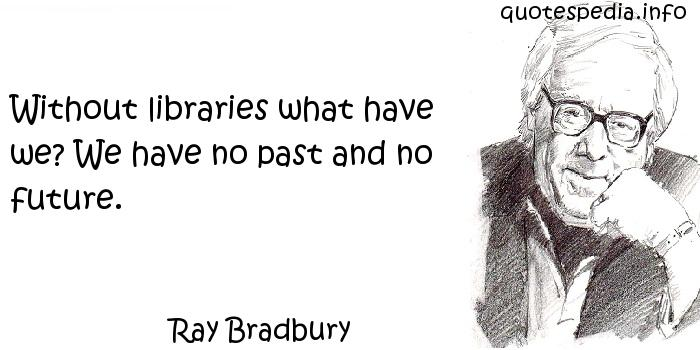 Ray Bradbury - Without libraries what have we? We have no past and no future.