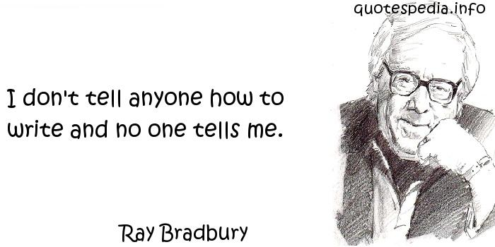 Ray Bradbury - I don't tell anyone how to write and no one tells me.