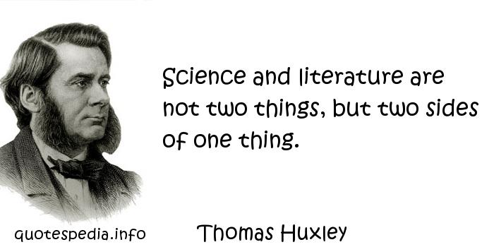Thomas Huxley - Science and literature are not two things, but two sides of one thing.