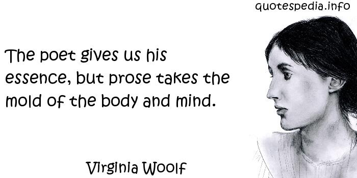 Virginia Woolf - The poet gives us his essence, but prose takes the mold of the body and mind.