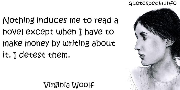 Virginia Woolf - Nothing induces me to read a novel except when I have to make money by writing about it. I detest them.