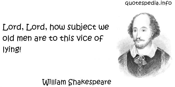 William Shakespeare - Lord, Lord, how subject we old men are to this vice of lying!