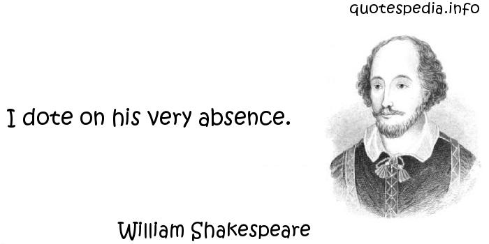 William Shakespeare - I dote on his very absence.