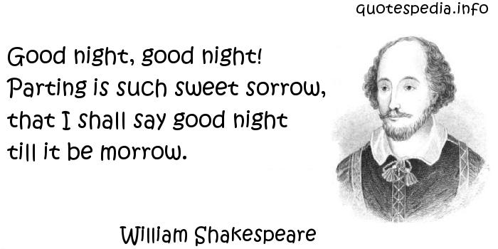 William Shakespeare - Good night, good night! Parting is such sweet sorrow, that I shall say good night till it be morrow.