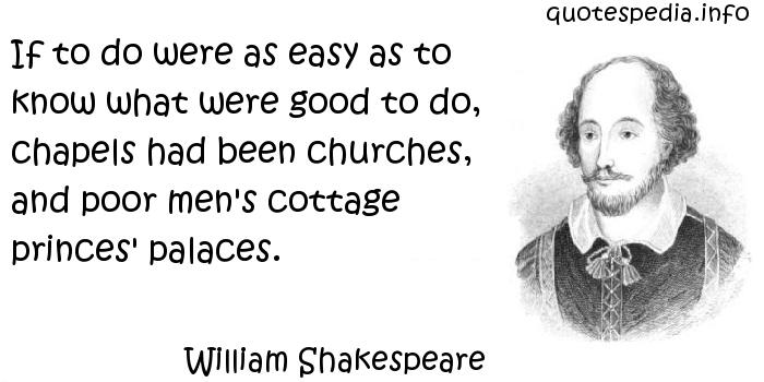 William Shakespeare - If to do were as easy as to know what were good to do, chapels had been churches, and poor men's cottage princes' palaces.