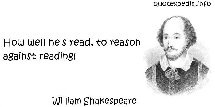 William Shakespeare - How well he's read, to reason against reading!