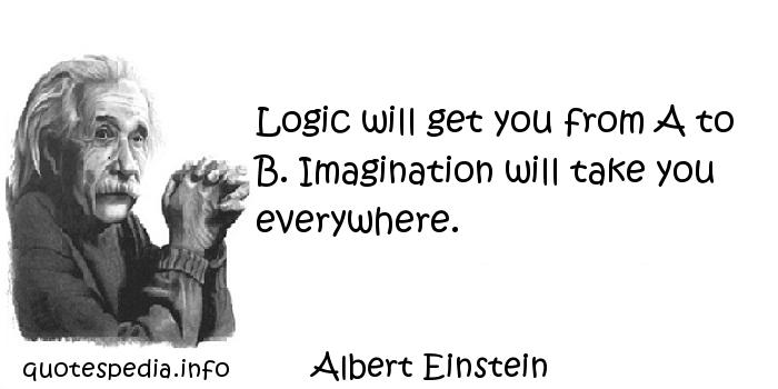Albert Einstein - Logic will get you from A to B. Imagination will take you everywhere.