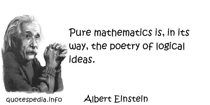 Albert Einstein - Pure mathematics is, in its way, the poetry of logical ideas.