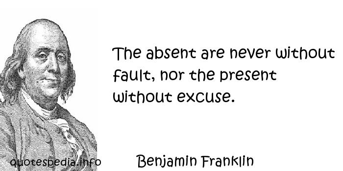 Benjamin Franklin - The absent are never without fault, nor the present without excuse.