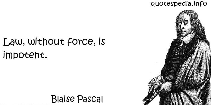 Blaise Pascal - Law, without force, is impotent.