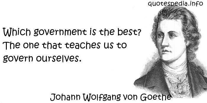 Johann Wolfgang von Goethe - Which government is the best? The one that teaches us to govern ourselves.