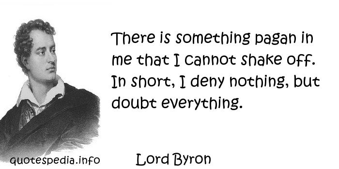 Lord Byron - There is something pagan in me that I cannot shake off. In short, I deny nothing, but doubt everything.