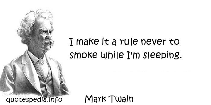 Mark Twain - I make it a rule never to smoke while I'm sleeping.