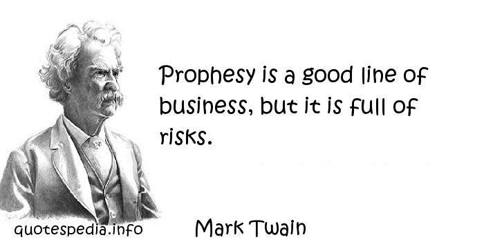 Mark Twain - Prophesy is a good line of business, but it is full of risks.