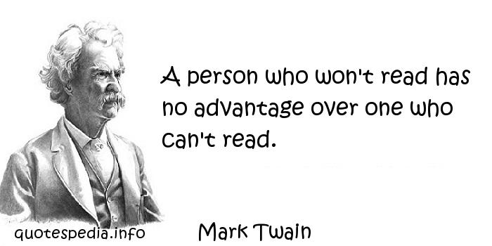 Mark Twain - A person who won't read has no advantage over one who can't read.