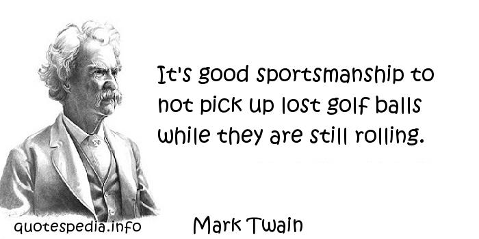 Mark Twain - It's good sportsmanship to not pick up lost golf balls while they are still rolling.