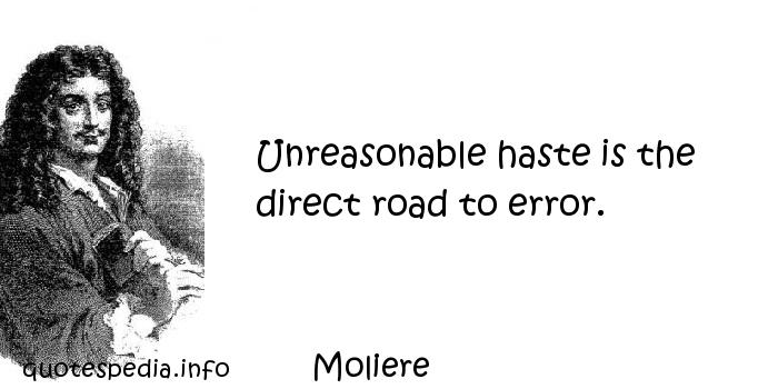 Moliere - Unreasonable haste is the direct road to error.
