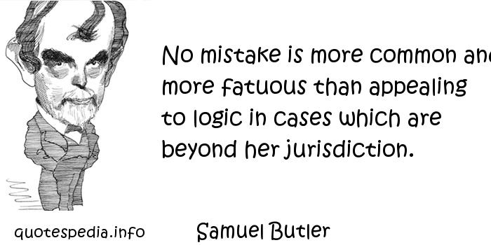 Samuel Butler - No mistake is more common and more fatuous than appealing to logic in cases which are beyond her jurisdiction.