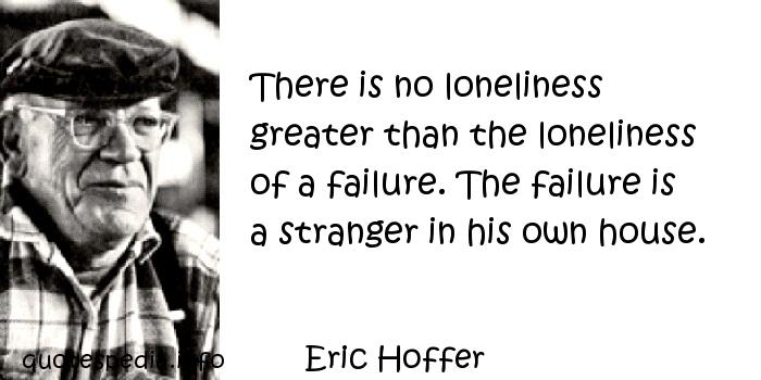 Eric Hoffer - There is no loneliness greater than the loneliness of a failure. The failure is a stranger in his own house.