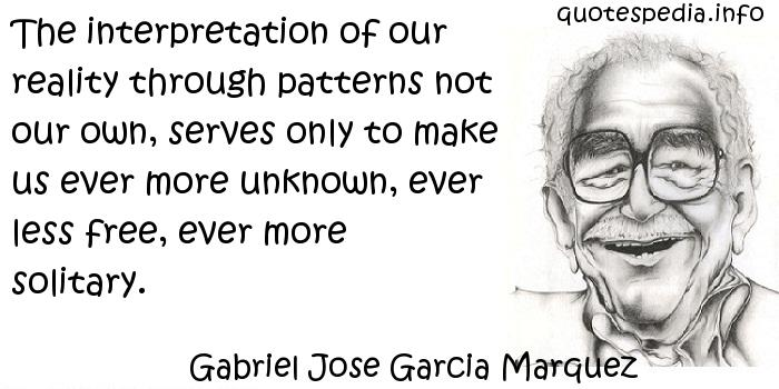 Gabriel Jose Garcia Marquez - The interpretation of our reality through patterns not our own, serves only to make us ever more unknown, ever less free, ever more solitary.