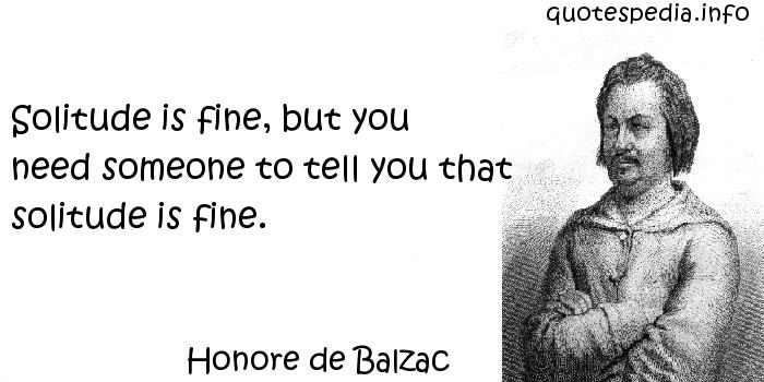 Honore de Balzac - Solitude is fine, but you need someone to tell you that solitude is fine.