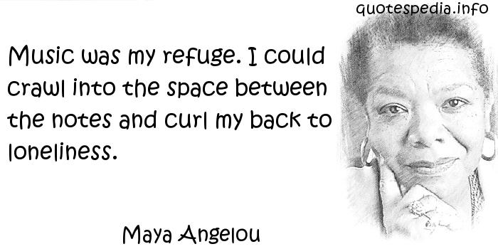 Maya Angelou - Music was my refuge. I could crawl into the space between the notes and curl my back to loneliness.