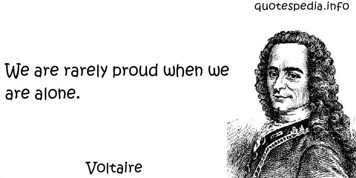 Voltaire - We are rarely proud when we are alone.