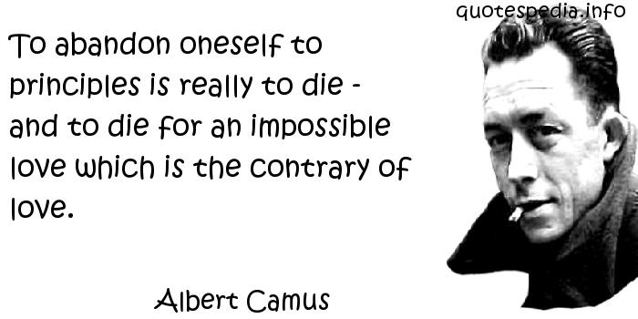 Albert Camus - To abandon oneself to principles is really to die - and to die for an impossible love which is the contrary of love.