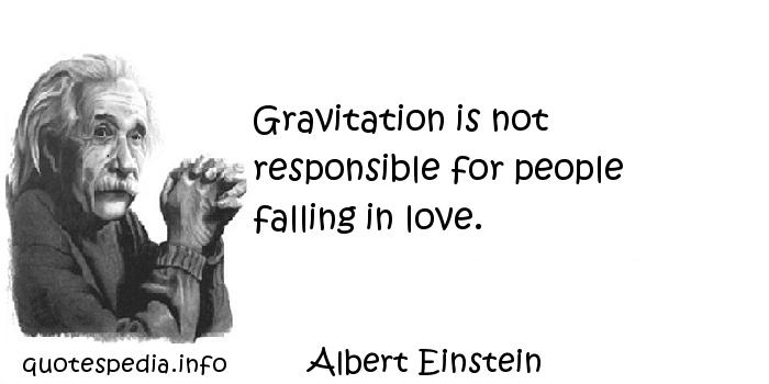 Albert Einstein - Gravitation is not responsible for people falling in love.