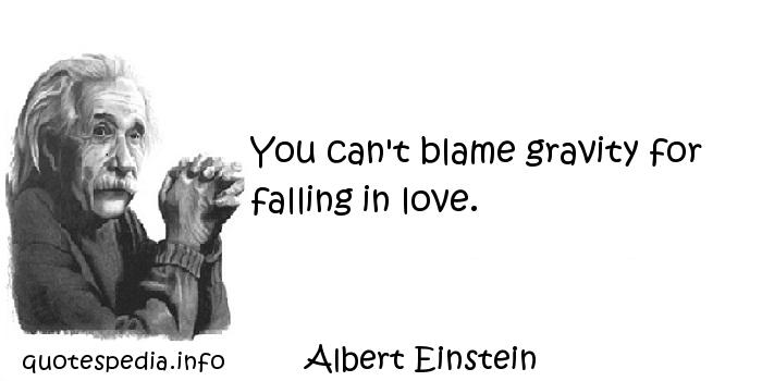 Albert Einstein - You can't blame gravity for falling in love.